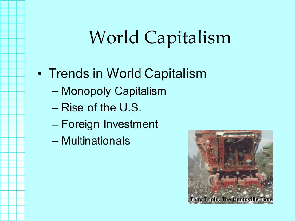 World Capitalism Trends in World Capitalism –Monopoly Capitalism –Rise of the U.S.