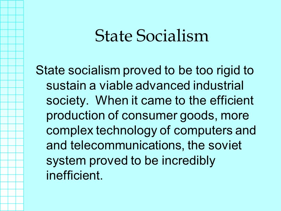 State Socialism State socialism proved to be too rigid to sustain a viable advanced industrial society.