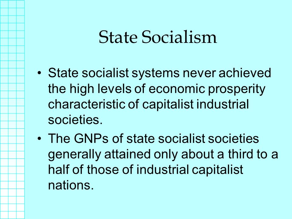 State Socialism State socialist systems never achieved the high levels of economic prosperity characteristic of capitalist industrial societies.