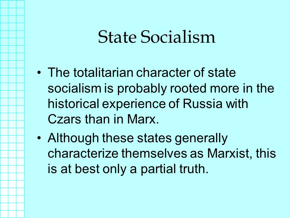 State Socialism The totalitarian character of state socialism is probably rooted more in the historical experience of Russia with Czars than in Marx.