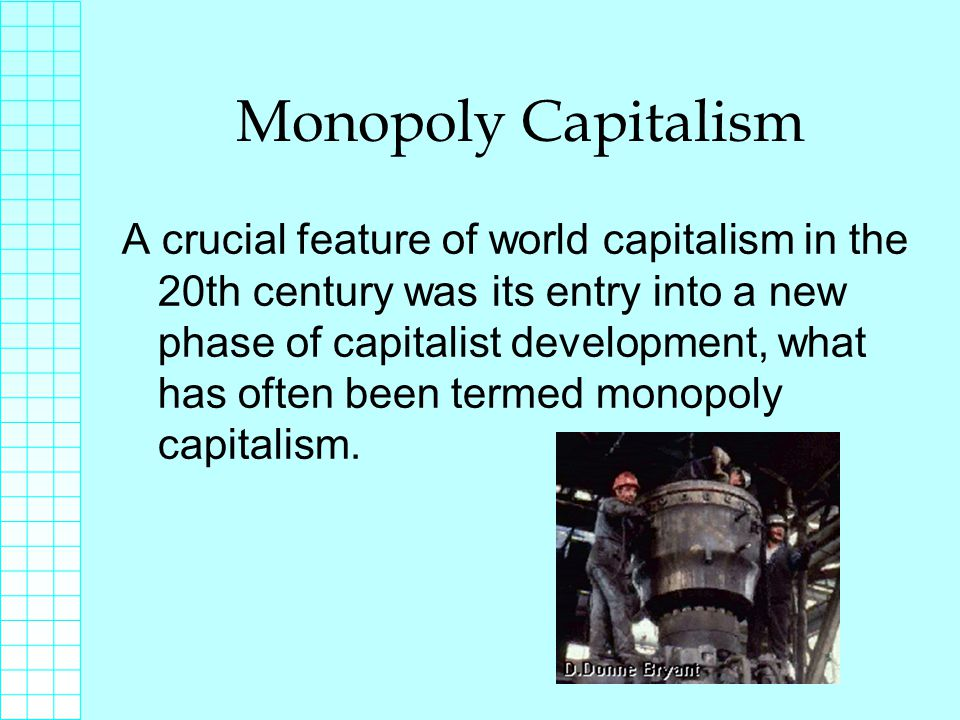 Monopoly Capitalism Large corporations begin to dominate the market and drive out smaller producers by ruining them economically and then swallowing them up.