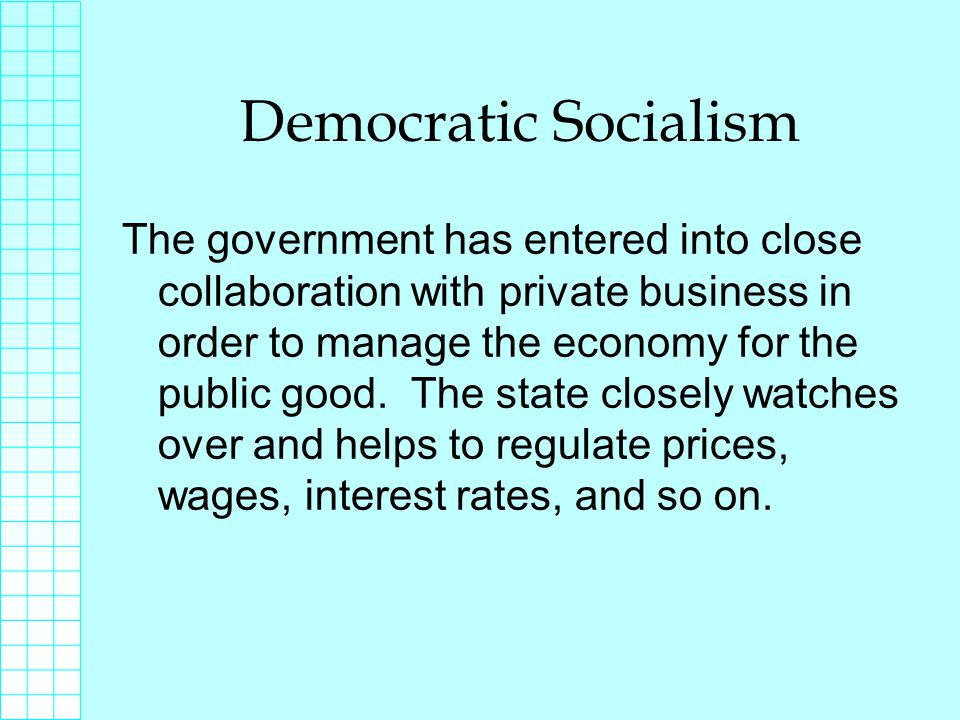 Democratic Socialism The government has entered into close collaboration with private business in order to manage the economy for the public good.