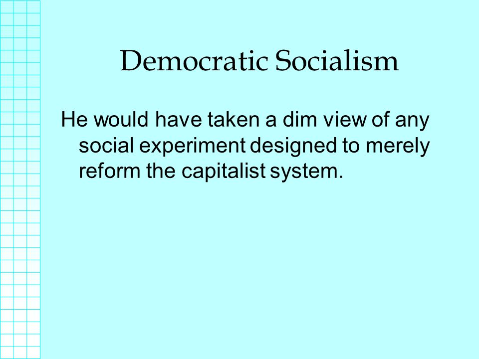 Democratic Socialism He would have taken a dim view of any social experiment designed to merely reform the capitalist system.