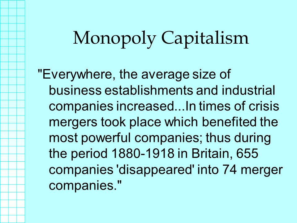Monopoly Capitalism Everywhere, the average size of business establishments and industrial companies increased...In times of crisis mergers took place which benefited the most powerful companies; thus during the period 1880-1918 in Britain, 655 companies disappeared into 74 merger companies.