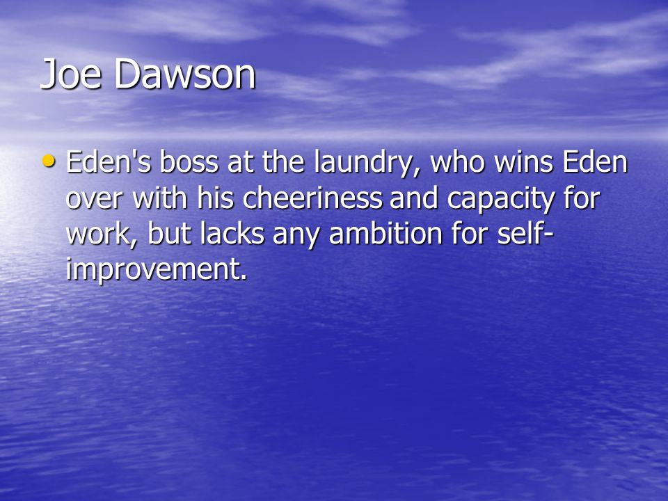 Joe Dawson Eden's boss at the laundry, who wins Eden over with his cheeriness and capacity for work, but lacks any ambition for self- improvement. Ede