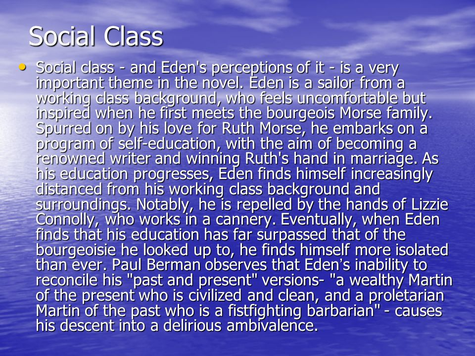 Social Class Social class - and Eden's perceptions of it - is a very important theme in the novel. Eden is a sailor from a working class background, w