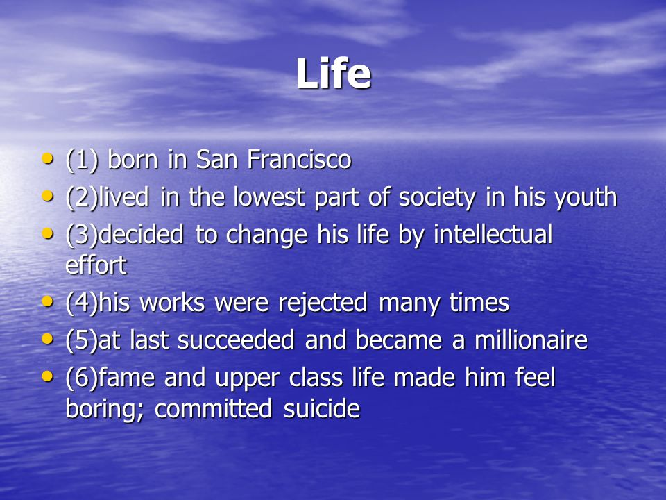 Life (1) born in San Francisco (1) born in San Francisco (2)lived in the lowest part of society in his youth (2)lived in the lowest part of society in his youth (3)decided to change his life by intellectual effort (3)decided to change his life by intellectual effort (4)his works were rejected many times (4)his works were rejected many times (5)at last succeeded and became a millionaire (5)at last succeeded and became a millionaire (6)fame and upper class life made him feel boring; committed suicide (6)fame and upper class life made him feel boring; committed suicide
