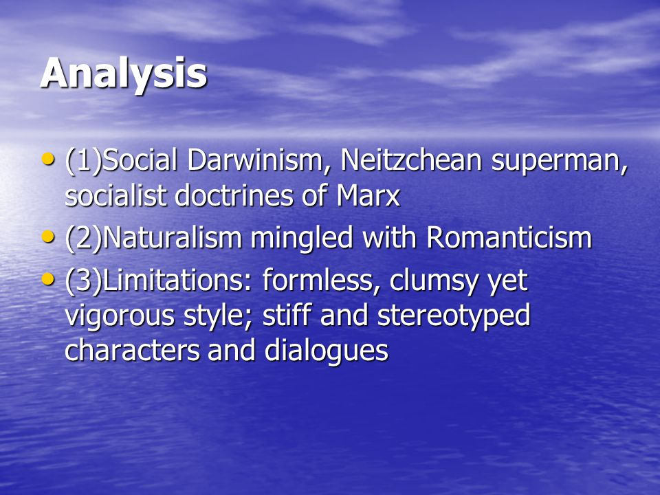 Analysis (1)Social Darwinism, Neitzchean superman, socialist doctrines of Marx (1)Social Darwinism, Neitzchean superman, socialist doctrines of Marx (2)Naturalism mingled with Romanticism (2)Naturalism mingled with Romanticism (3)Limitations: formless, clumsy yet vigorous style; stiff and stereotyped characters and dialogues (3)Limitations: formless, clumsy yet vigorous style; stiff and stereotyped characters and dialogues