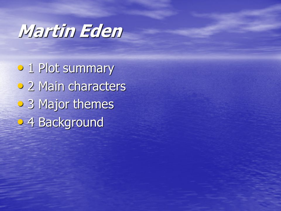 Martin Eden 1 Plot summary 1 Plot summary 2 Main characters 2 Main characters 3 Major themes 3 Major themes 4 Background 4 Background
