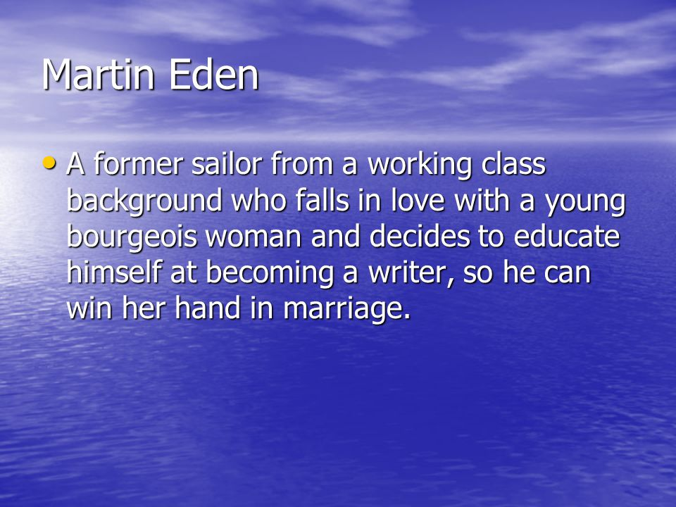Martin Eden A former sailor from a working class background who falls in love with a young bourgeois woman and decides to educate himself at becoming