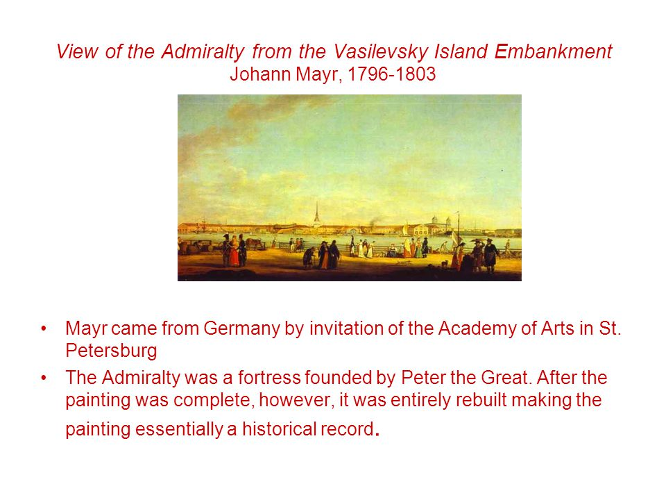 View of the Admiralty from the Vasilevsky Island Embankment Johann Mayr, 1796-1803 Mayr came from Germany by invitation of the Academy of Arts in St.