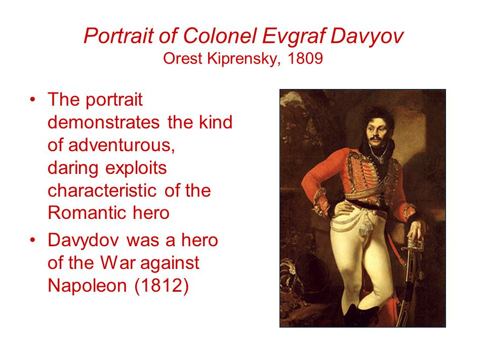 Portrait of Colonel Evgraf Davyov Orest Kiprensky, 1809 The portrait demonstrates the kind of adventurous, daring exploits characteristic of the Romantic hero Davydov was a hero of the War against Napoleon (1812)
