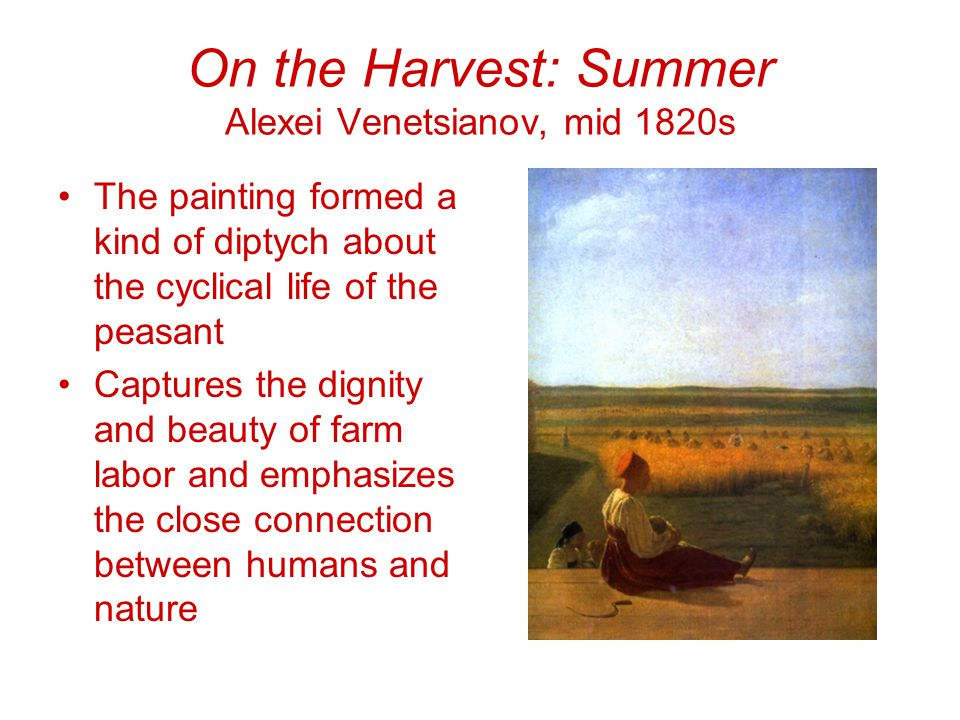 On the Harvest: Summer Alexei Venetsianov, mid 1820s The painting formed a kind of diptych about the cyclical life of the peasant Captures the dignity and beauty of farm labor and emphasizes the close connection between humans and nature