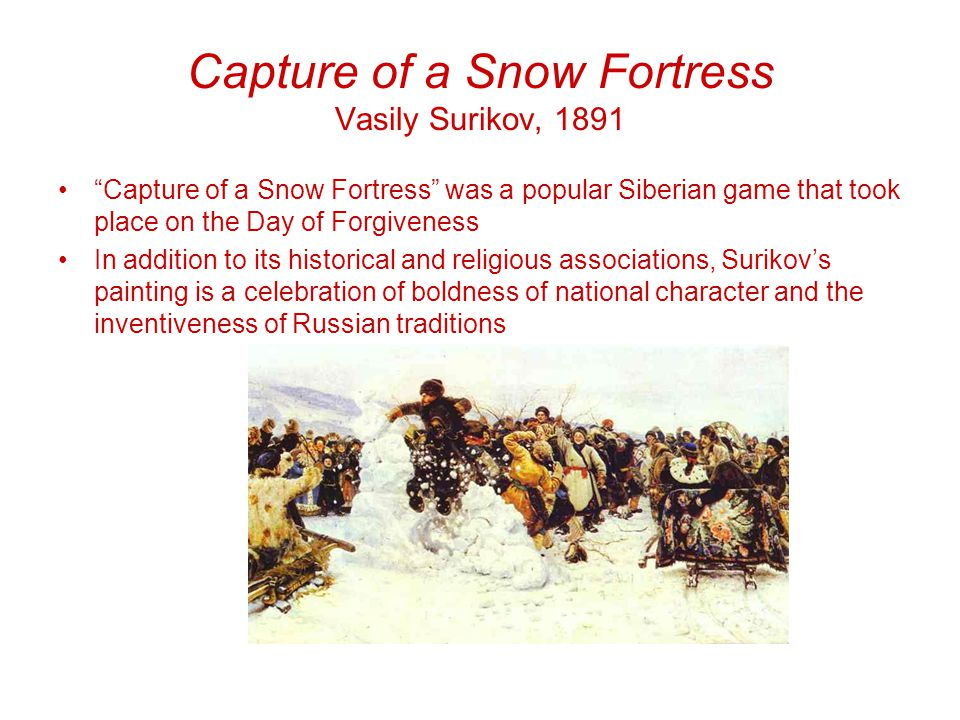 Capture of a Snow Fortress Vasily Surikov, 1891 Capture of a Snow Fortress was a popular Siberian game that took place on the Day of Forgiveness In addition to its historical and religious associations, Surikov's painting is a celebration of boldness of national character and the inventiveness of Russian traditions