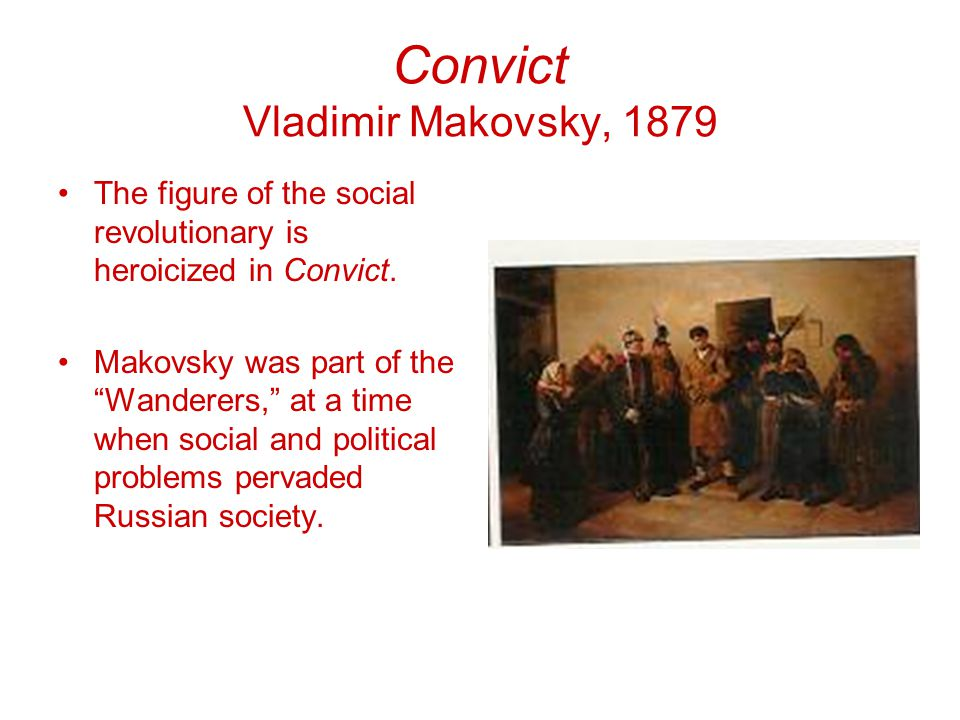 Convict Vladimir Makovsky, 1879 The figure of the social revolutionary is heroicized in Convict.