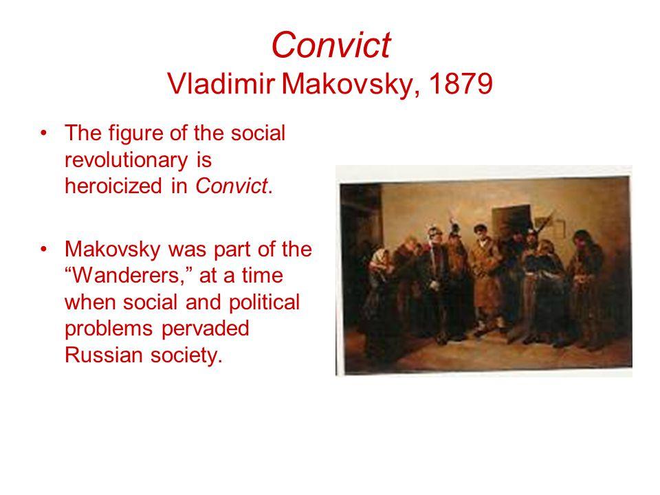 Convict Vladimir Makovsky, 1879 The figure of the social revolutionary is heroicized in Convict.