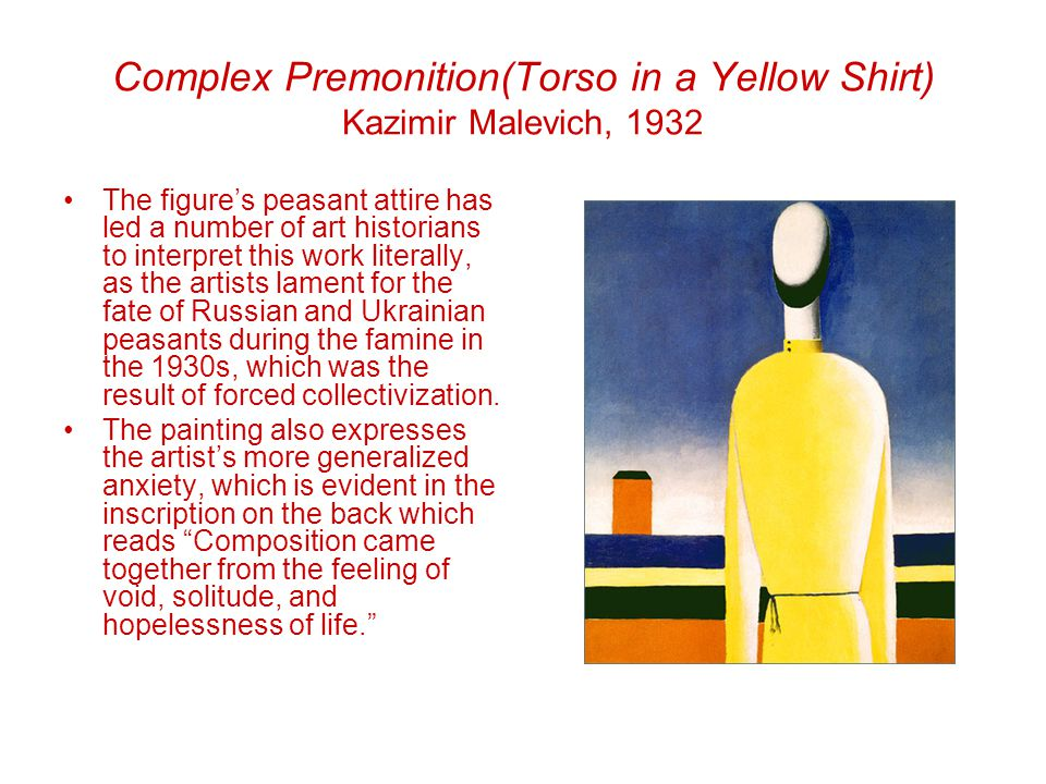 Complex Premonition(Torso in a Yellow Shirt) Kazimir Malevich, 1932 The figure's peasant attire has led a number of art historians to interpret this work literally, as the artists lament for the fate of Russian and Ukrainian peasants during the famine in the 1930s, which was the result of forced collectivization.