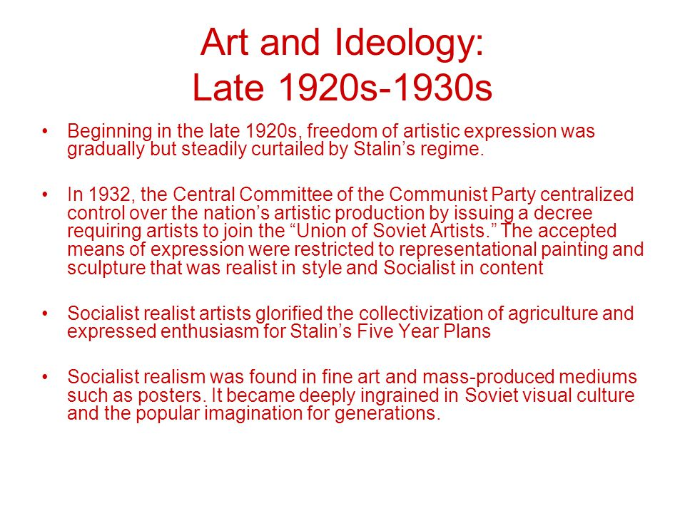 Art and Ideology: Late 1920s-1930s Beginning in the late 1920s, freedom of artistic expression was gradually but steadily curtailed by Stalin's regime.