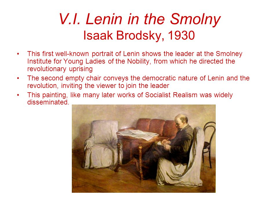 V.I. Lenin in the Smolny Isaak Brodsky, 1930 This first well-known portrait of Lenin shows the leader at the Smolney Institute for Young Ladies of the