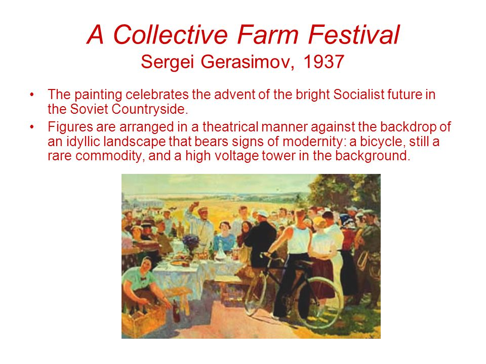 A Collective Farm Festival Sergei Gerasimov, 1937 The painting celebrates the advent of the bright Socialist future in the Soviet Countryside.