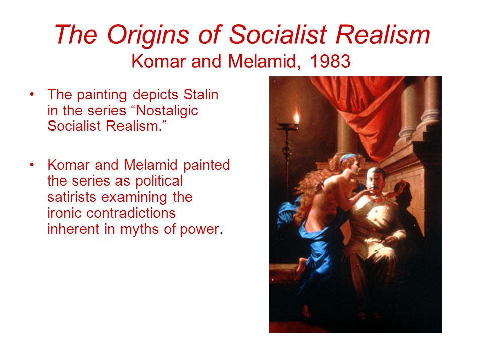 The Origins of Socialist Realism Komar and Melamid, 1983 The painting depicts Stalin in the series Nostaligic Socialist Realism. Komar and Melamid painted the series as political satirists examining the ironic contradictions inherent in myths of power.