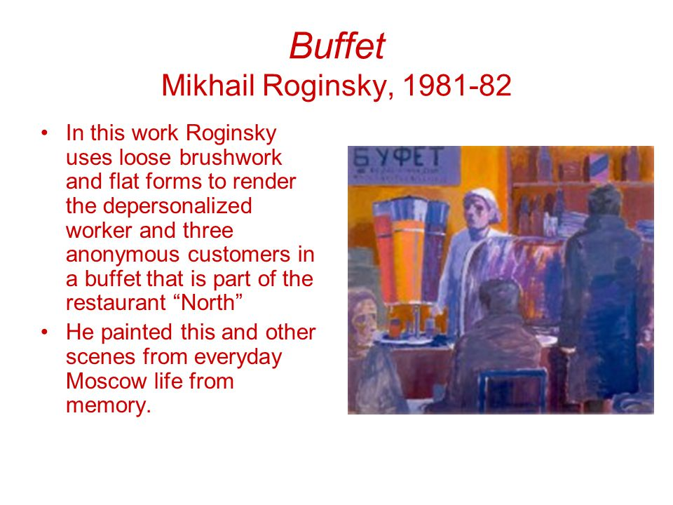 Buffet Mikhail Roginsky, 1981-82 In this work Roginsky uses loose brushwork and flat forms to render the depersonalized worker and three anonymous customers in a buffet that is part of the restaurant North He painted this and other scenes from everyday Moscow life from memory.