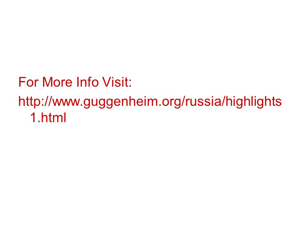 For More Info Visit: http://www.guggenheim.org/russia/highlights 1.html