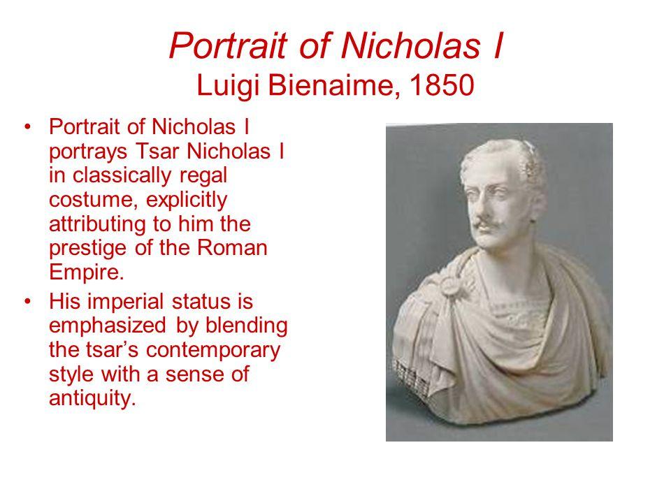 Portrait of Nicholas I Luigi Bienaime, 1850 Portrait of Nicholas I portrays Tsar Nicholas I in classically regal costume, explicitly attributing to him the prestige of the Roman Empire.