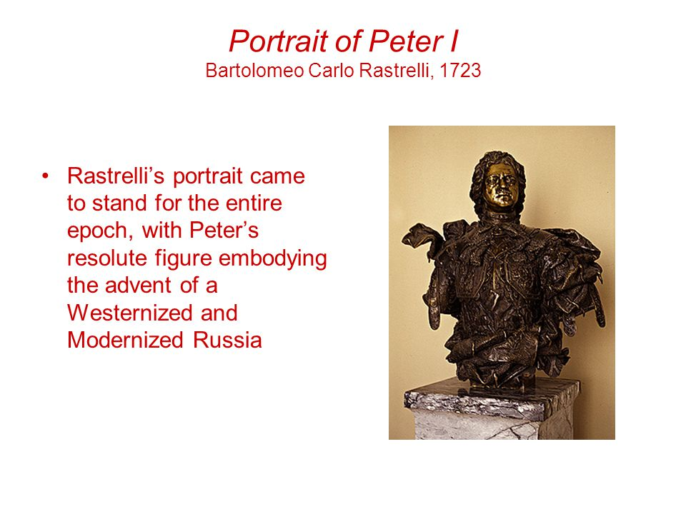 Portrait of Peter I Bartolomeo Carlo Rastrelli, 1723 Rastrelli's portrait came to stand for the entire epoch, with Peter's resolute figure embodying the advent of a Westernized and Modernized Russia