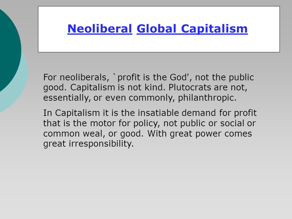 Neoliberal Global Capitalism For neoliberals, `profit is the God', not the public good. Capitalism is not kind. Plutocrats are not, essentially, or ev