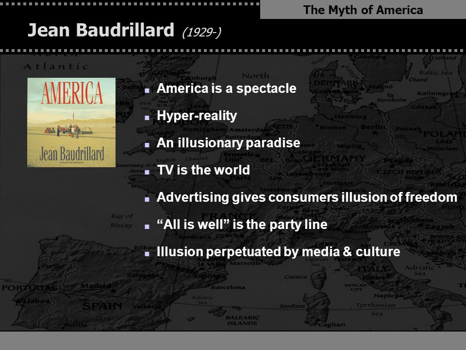 . Jean Baudrillard (1929-) n America is a spectacle n Hyper-reality n An illusionary paradise n TV is the world n Advertising gives consumers illusion of freedom n All is well is the party line n Illusion perpetuated by media & culture The Myth of America