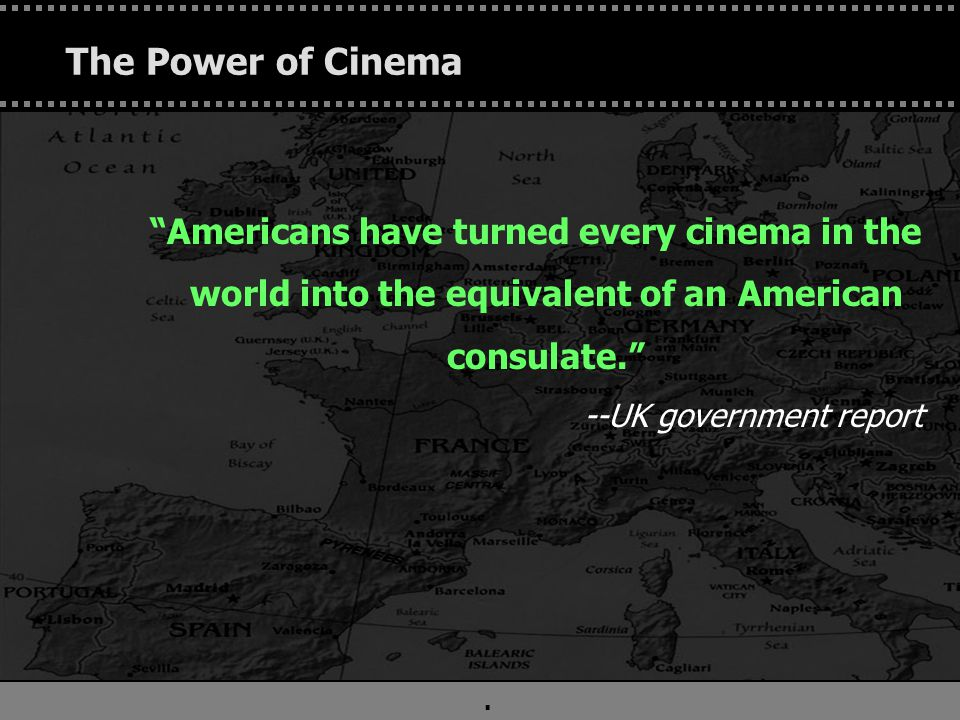 """. The Power of Cinema """"Americans have turned every cinema in the world into the equivalent of an American consulate."""" --UK government report"""