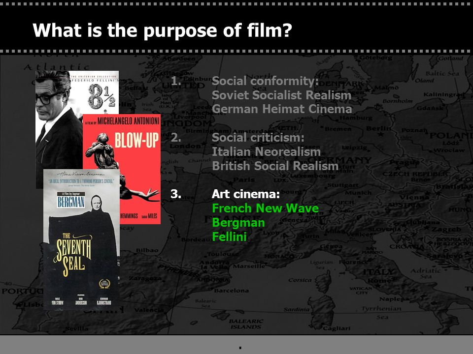 . 1.Social conformity: Soviet Socialist Realism German Heimat Cinema 2.Social criticism: Italian Neorealism British Social Realism 3.Art cinema: French New Wave, Bergman 4. Spiritual enhancement: Tarkovsky, Kieslowski What is the purpose of film?