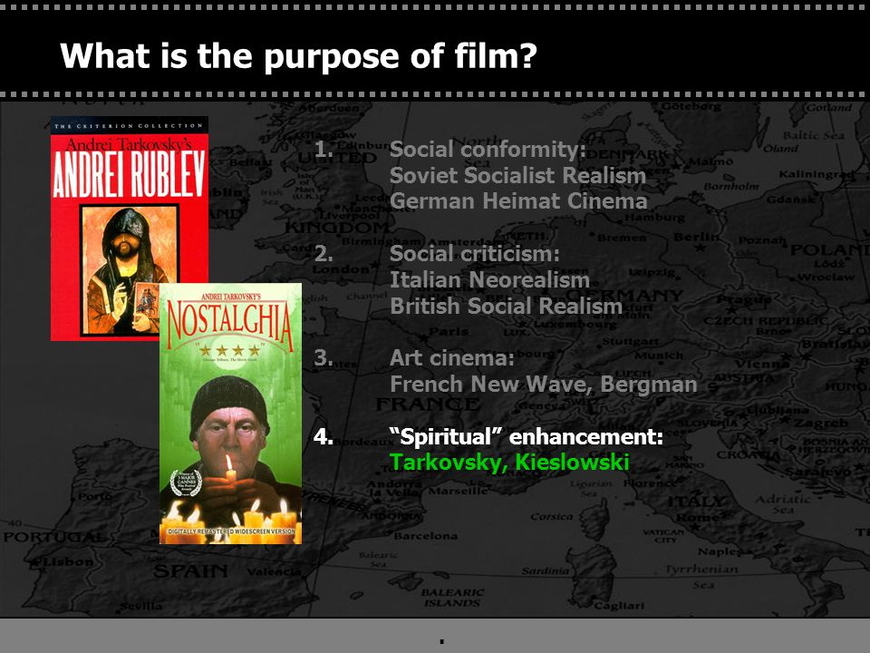 . 1.Social conformity: Soviet Socialist Realism German Heimat Cinema 2.Social criticism: Italian Neorealism British Social Realism 3.Art cinema: French New Wave, Bergman 4. Spiritual enhancement: Tarkovsky, Kieslowski 5.Entertain (Movies as products) Hollywood What is the purpose of film?