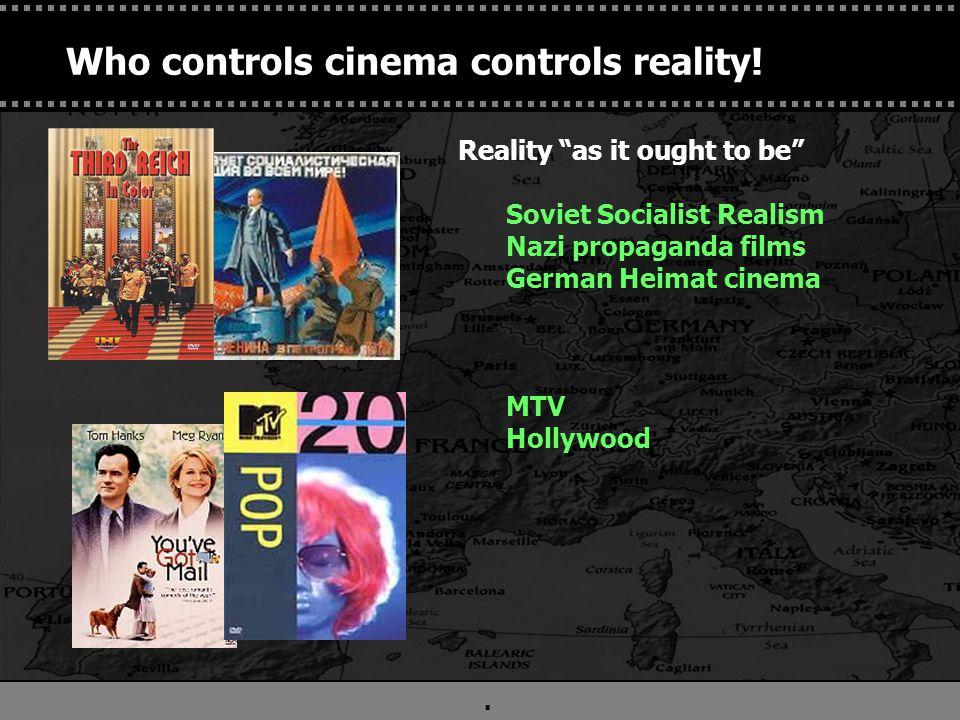 ". Who controls cinema controls reality! Reality ""as it ought to be"" Soviet Socialist Realism Nazi propaganda films German Heimat cinema MTV Hollywood"
