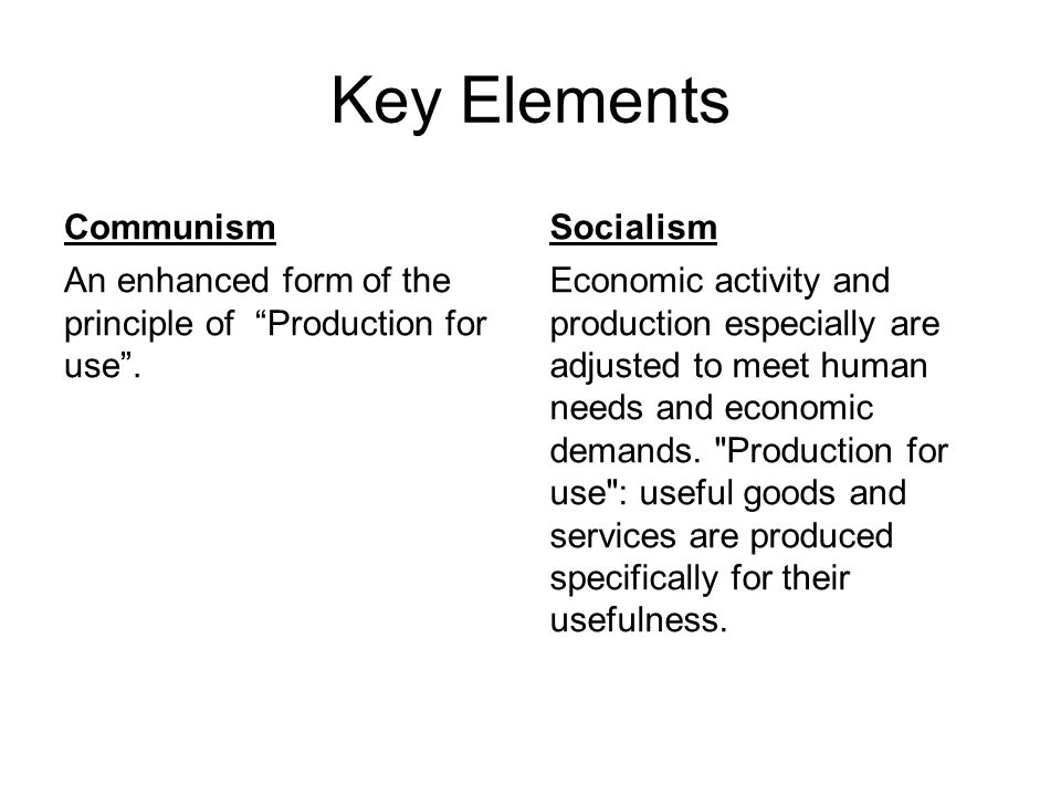 "Key Elements Communism An enhanced form of the principle of ""Production for use"". Socialism Economic activity and production especially are adjusted t"