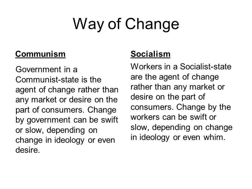 Way of Change Communism Government in a Communist-state is the agent of change rather than any market or desire on the part of consumers. Change by go