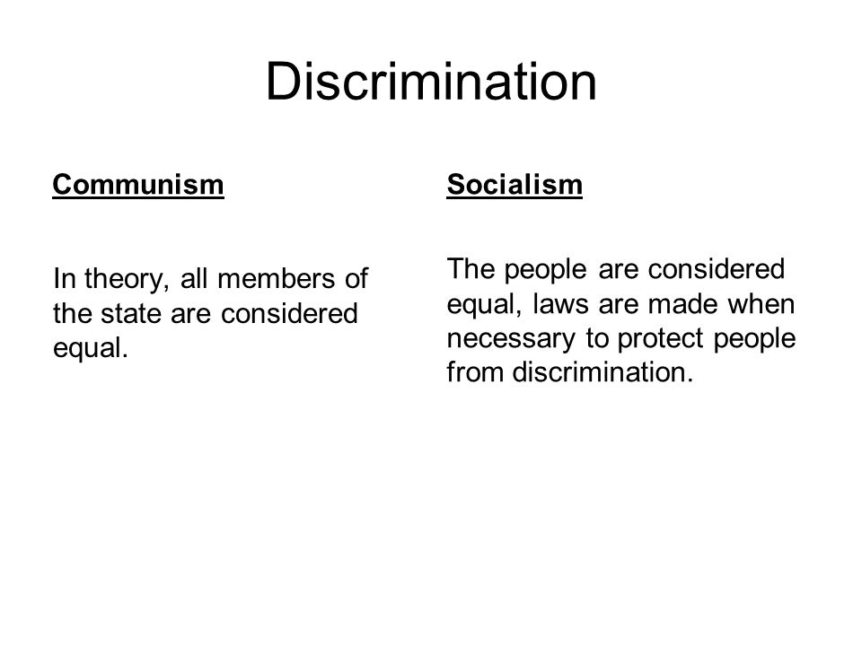 Discrimination Communism In theory, all members of the state are considered equal. Socialism The people are considered equal, laws are made when neces
