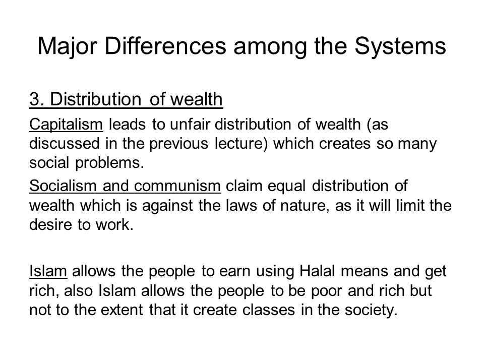 Major Differences among the Systems 3. Distribution of wealth Capitalism leads to unfair distribution of wealth (as discussed in the previous lecture)