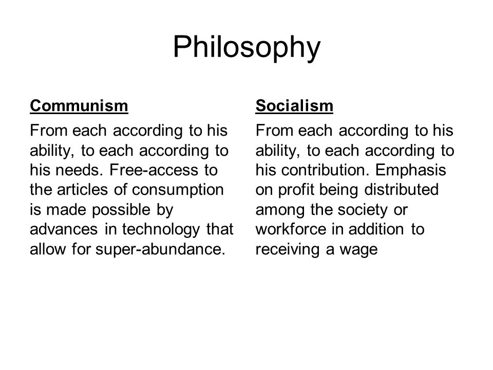 Philosophy Communism From each according to his ability, to each according to his needs. Free-access to the articles of consumption is made possible b