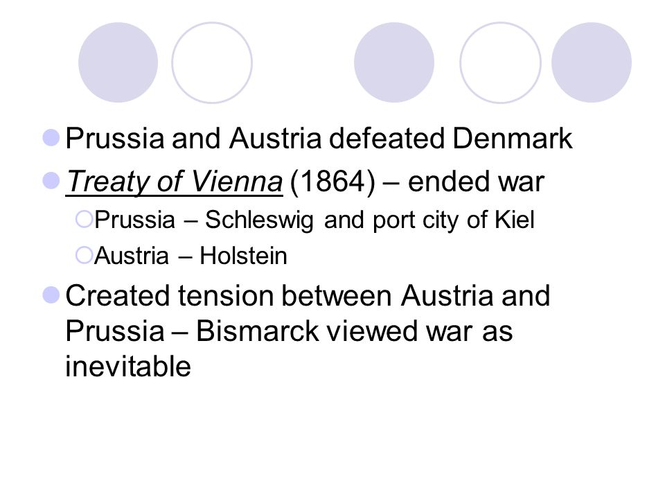 Prussia and Austria defeated Denmark Treaty of Vienna (1864) – ended war  Prussia – Schleswig and port city of Kiel  Austria – Holstein Created tension between Austria and Prussia – Bismarck viewed war as inevitable