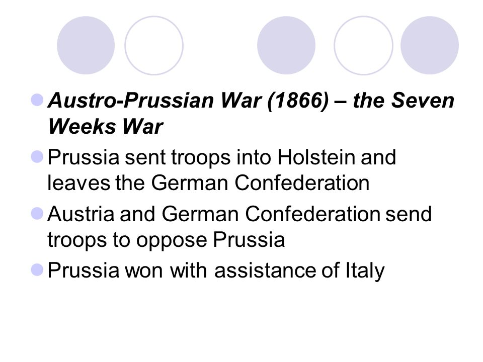 Austro-Prussian War (1866) – the Seven Weeks War Prussia sent troops into Holstein and leaves the German Confederation Austria and German Confederation send troops to oppose Prussia Prussia won with assistance of Italy