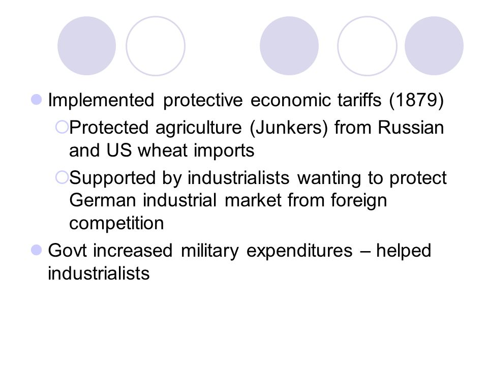 Implemented protective economic tariffs (1879)  Protected agriculture (Junkers) from Russian and US wheat imports  Supported by industrialists wanting to protect German industrial market from foreign competition Govt increased military expenditures – helped industrialists
