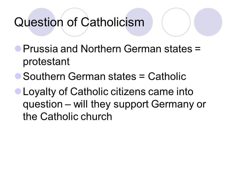 Question of Catholicism Prussia and Northern German states = protestant Southern German states = Catholic Loyalty of Catholic citizens came into question – will they support Germany or the Catholic church