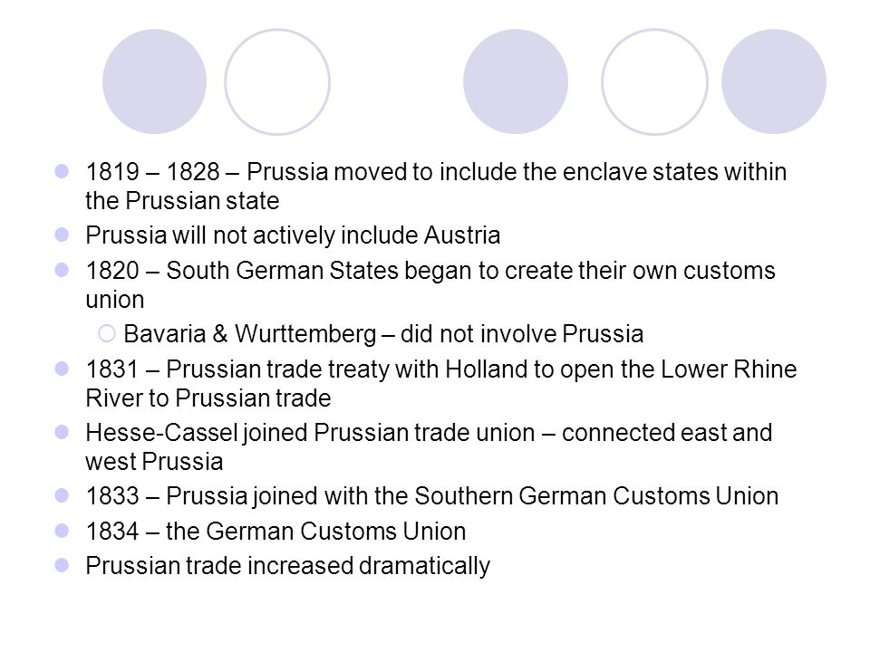 1819 – 1828 – Prussia moved to include the enclave states within the Prussian state Prussia will not actively include Austria 1820 – South German States began to create their own customs union  Bavaria & Wurttemberg – did not involve Prussia 1831 – Prussian trade treaty with Holland to open the Lower Rhine River to Prussian trade Hesse-Cassel joined Prussian trade union – connected east and west Prussia 1833 – Prussia joined with the Southern German Customs Union 1834 – the German Customs Union Prussian trade increased dramatically