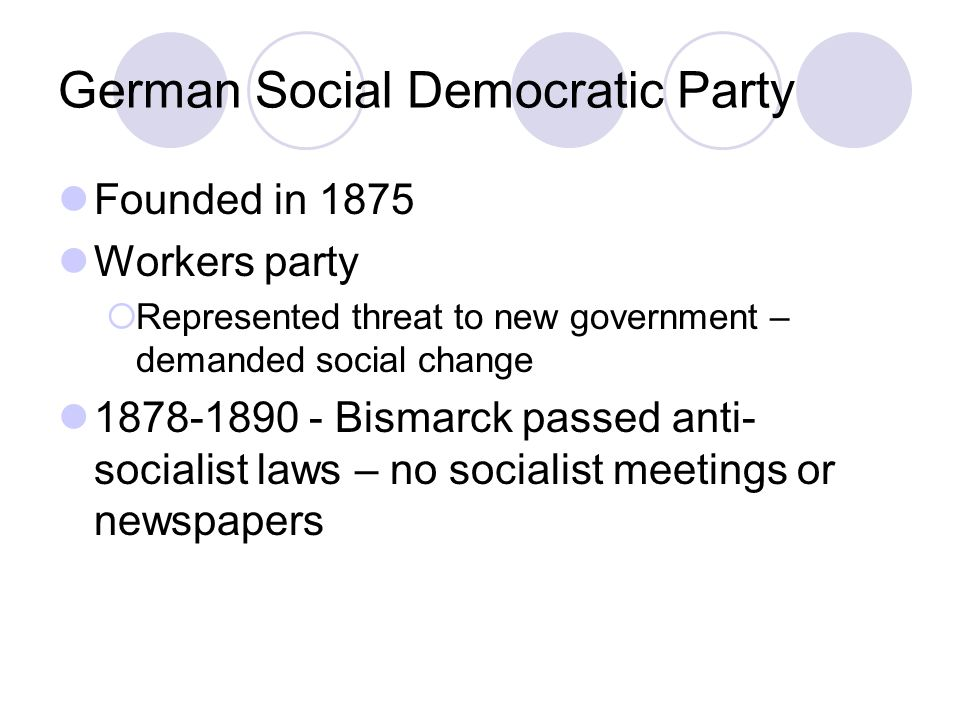 German Social Democratic Party Founded in 1875 Workers party  Represented threat to new government – demanded social change 1878-1890 - Bismarck passed anti- socialist laws – no socialist meetings or newspapers