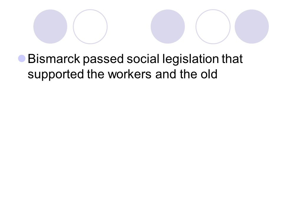 Bismarck passed social legislation that supported the workers and the old