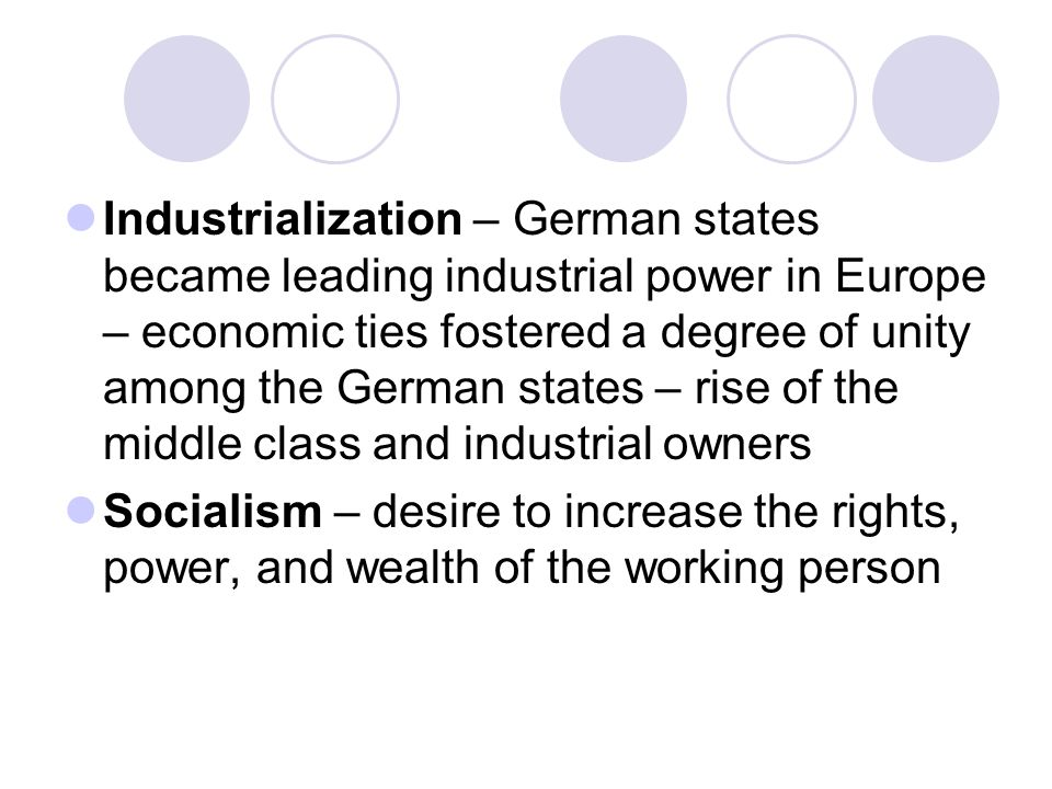 Industrialization – German states became leading industrial power in Europe – economic ties fostered a degree of unity among the German states – rise of the middle class and industrial owners Socialism – desire to increase the rights, power, and wealth of the working person