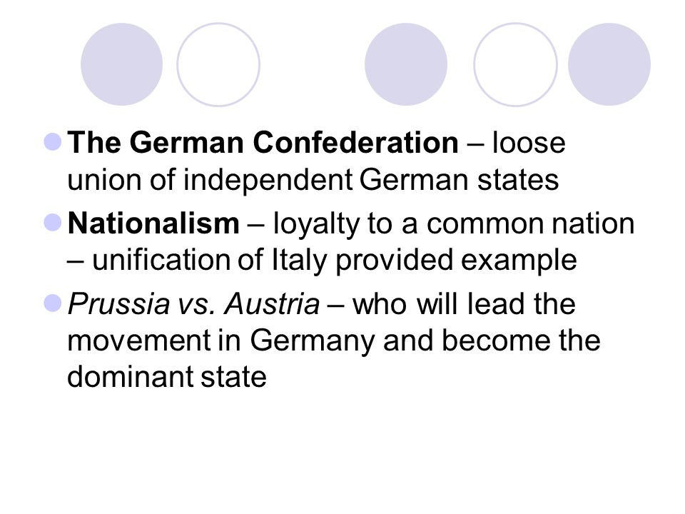 The German Confederation – loose union of independent German states Nationalism – loyalty to a common nation – unification of Italy provided example Prussia vs.
