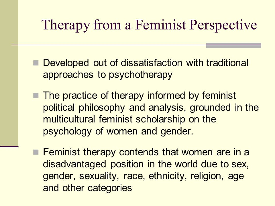 Therapy from a Feminist Perspective Developed out of dissatisfaction with traditional approaches to psychotherapy The practice of therapy informed by feminist political philosophy and analysis, grounded in the multicultural feminist scholarship on the psychology of women and gender.